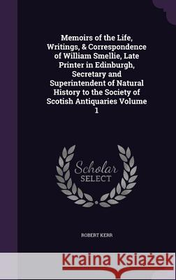 Memoirs of the Life, Writings, & Correspondence of William Smellie, Late Printer in Edinburgh, Secretary and Superintendent of Natural History to the Society of Scotish Antiquaries Volume 1 Robert Kerr, Frs   9781356086672