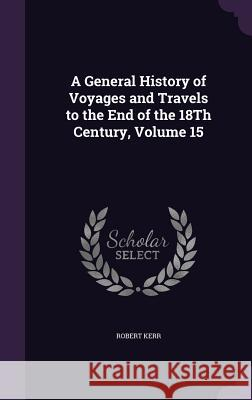 A General History of Voyages and Travels to the End of the 18th Century, Volume 15 Robert Kerr 9781357159184