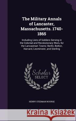 The Military Annals of Lancaster, Massachusetts. 1740-1865: Including Lists of Soldiers Serving in the Colonial and Revolutionary Wars, for the Lancas Henry Stedman Nourse 9781357287337