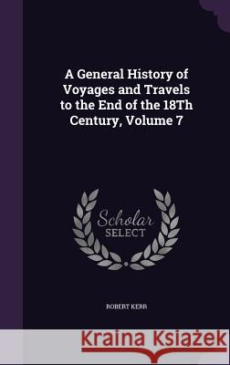 A General History of Voyages and Travels to the End of the 18th Century, Volume 7 Robert Kerr, Frs   9781357347062