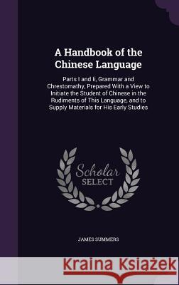 A Handbook of the Chinese Language: Parts I and II, Grammar and Chrestomathy, Prepared with a View to Initiate the Student of Chinese in the Rudiments James Summers 9781357482121