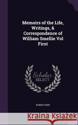 Memoirs of the Life, Writings, & Correspondence of William Smellie Vol First Robert Kerr, Frs   9781357589448