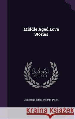 Middle Aged Love Stories Josephine Dodge Daskam Bacon   9781357812614