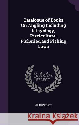 Catalogue of Books on Angling Including Icthyology, Pisciculture, Fisheries, and Fishing Laws John Bartlett 9781358043666