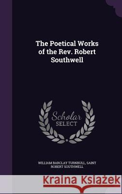 The Poetical Works of the REV. Robert Southwell William Barclay Turnbull Saint Robert Southwell  9781358345739
