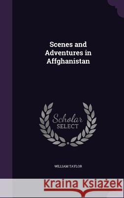 Scenes and Adventures in Affghanistan William Taylor 9781358477171