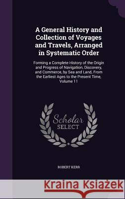 A General History and Collection of Voyages and Travels, Arranged in Systematic Order: Forming a Complete History of the Origin and Progress of Navigation, Discovery, and Commerce, by Sea and Land, fr Robert Kerr, Frs   9781358652035