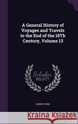 A General History of Voyages and Travels to the End of the 18th Century, Volume 13 Robert Kerr, Frs   9781358667008