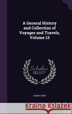 A General History and Collection of Voyages and Travels, Volume 13 Robert Kerr, Frs   9781358681196