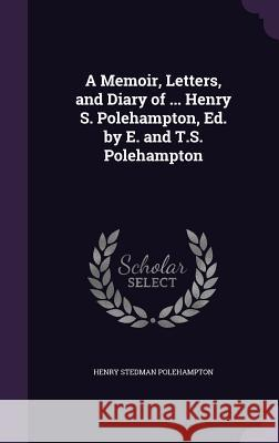 A Memoir, Letters, and Diary of ... Henry S. Polehampton, Ed. by E. and T.S. Polehampton Henry Stedman Polehampton   9781358796357