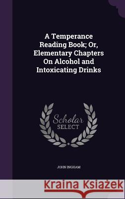 A Temperance Reading Book; Or, Elementary Chapters on Alcohol and Intoxicating Drinks Dr John Ingham (University of Bradford,    9781359044105