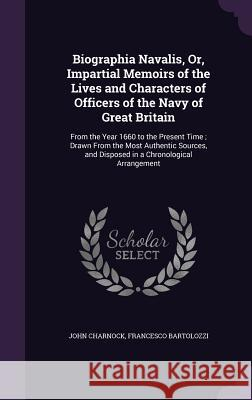 Biographia Navalis, Or, Impartial Memoirs of the Lives and Characters of Officers of the Navy of Great Britain: From the Year 1660 to the Present Time; Drawn from the Most Authentic Sources, and Dispo John Charnock Francesco Bartolozzi  9781359056238