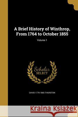 A Brief History of Winthrop, from 1764 to October 1855; Volume 1 David 1779-1865 Thurston 9781359991454