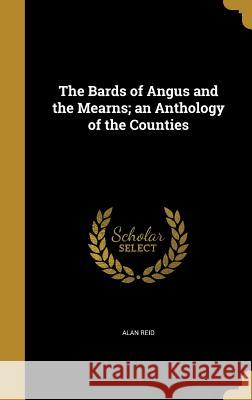 The Bards of Angus and the Mearns; An Anthology of the Counties Alan Reid 9781360515243