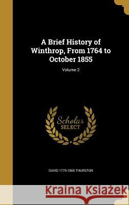 A Brief History of Winthrop, from 1764 to October 1855; Volume 2 David 1779-1865 Thurston 9781360719405