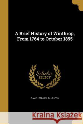 A Brief History of Winthrop, from 1764 to October 1855 David 1779-1865 Thurston 9781361300008