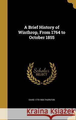 A Brief History of Winthrop, from 1764 to October 1855 David 1779-1865 Thurston 9781361300015