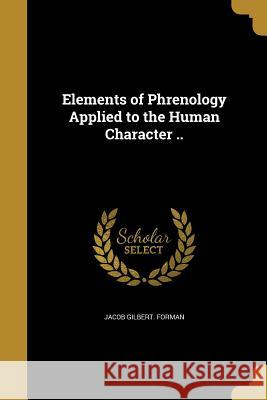 Elements of Phrenology Applied to the Human Character .. Jacob Gilbert Forman 9781362047391