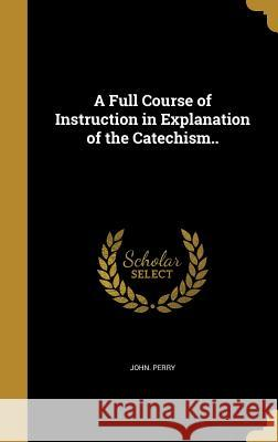 A Full Course of Instruction in Explanation of the Catechism.. John Perry 9781362157625