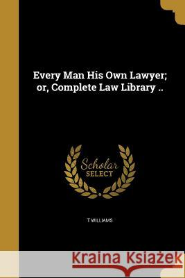 Every Man His Own Lawyer; Or, Complete Law Library .. T. Williams 9781362455462