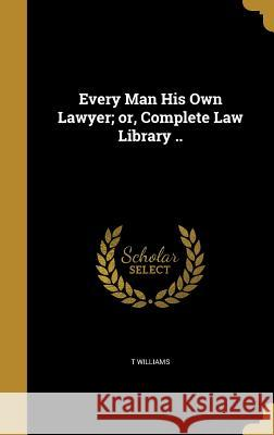 Every Man His Own Lawyer; Or, Complete Law Library .. T. Williams 9781362455486