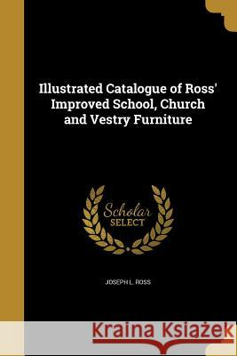 Illustrated Catalogue of Ross' Improved School, Church and Vestry Furniture Joseph L. Ross 9781362938750