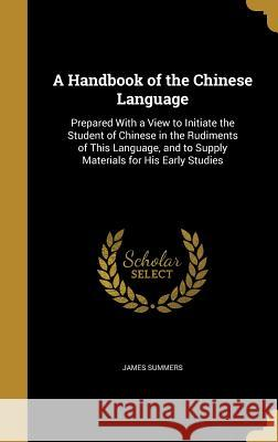 A   Handbook of the Chinese Language: Prepared with a View to Initiate the Student of Chinese in the Rudiments of This Language, and to Supply Materia James Summers 9781363325221