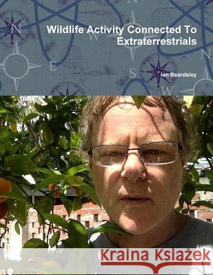 Wildlife Activity Connected to Extraterrestrials Ian Beardsley 9781365892264