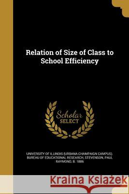 Relation of Size of Class to School Efficiency University of Illinois (Urbana-Champaign Paul Raymond B. 1886 Stevenson 9781371238711