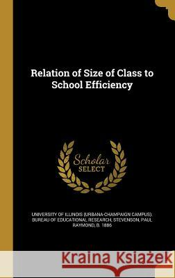 Relation of Size of Class to School Efficiency University of Illinois (Urbana-Champaign Paul Raymond B. 1886 Stevenson 9781371238742