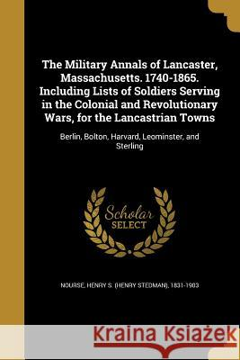 The Military Annals of Lancaster, Massachusetts. 1740-1865. Including Lists of Soldiers Serving in the Colonial and Revolutionary Wars, for the Lancas Henry S. (Henry Stedman) 1831-1 Nourse 9781371268299