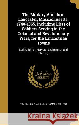 The Military Annals of Lancaster, Massachusetts. 1740-1865. Including Lists of Soldiers Serving in the Colonial and Revolutionary Wars, for the Lancas Henry S. (Henry Stedman) 1831-1 Nourse 9781371268312