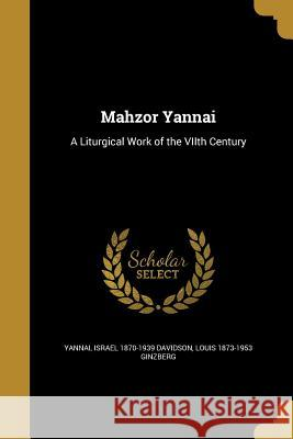 Mahzor Yannai: A Liturgical Work of the Viith Century Yannai                                   Israel 1870-1939 Davidson Louis 1873-1953 Ginzberg 9781371298081