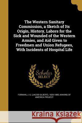The Western Sanitary Commission, a Sketch of Its Origin, History, Labors for the Sick and Wounded of the Western Armies, and Aid Given to Freedmen and J. G. (Jacob Gilbert) 1820-1885 Forman Making of America Project 9781371510152