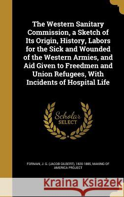 The Western Sanitary Commission, a Sketch of Its Origin, History, Labors for the Sick and Wounded of the Western Armies, and Aid Given to Freedmen and J. G. (Jacob Gilbert) 1820-1885 Forman Making of America Project 9781371510183