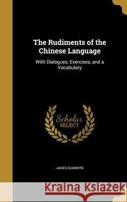 The Rudiments of the Chinese Language: With Dialogues, Exercises, and a Vocabulary James Summers 9781371569860