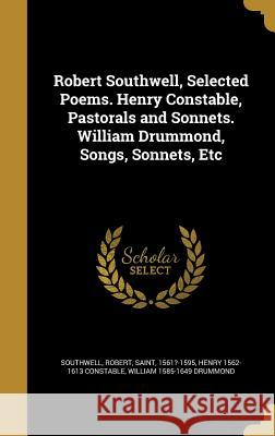 Robert Southwell, Selected Poems. Henry Constable, Pastorals and Sonnets. William Drummond, Songs, Sonnets, Etc Robert Saint, 1561?-1595 Southwell Henry 1562-1613 Constable William 1585-1649 Drummond 9781371642549