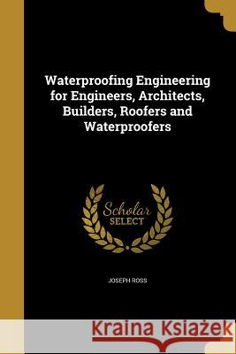 Waterproofing Engineering for Engineers, Architects, Builders, Roofers and Waterproofers Joseph Ross 9781371864996