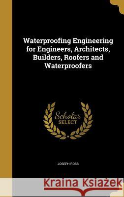 Waterproofing Engineering for Engineers, Architects, Builders, Roofers and Waterproofers Joseph Ross 9781371865016