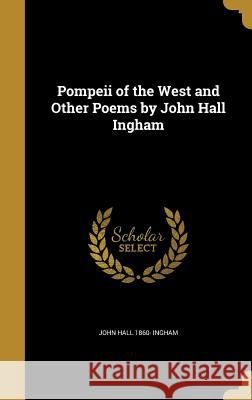 Pompeii of the West and Other Poems by John Hall Ingham John Hall 1860- Ingham 9781372458330