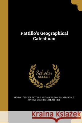Pattillo's Geographical Catechism Henry 1726-1801 Pattillo Nathan Wilson Walker Marcus Cicero Stephens 1855- Noble 9781372710780