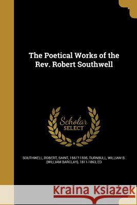 The Poetical Works of the REV. Robert Southwell Robert Saint, 1561?-1595 Southwell William B. (William Barclay) Turnbull 9781373533593