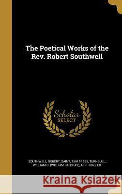 The Poetical Works of the REV. Robert Southwell Robert Saint, 1561?-1595 Southwell William B. (William Barclay) Turnbull 9781373533623