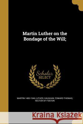 Martin Luther on the Bondage of the Will; Martin 1483-1546 Luther Edward Thomas Rector of Foston Vaughan 9781373653833