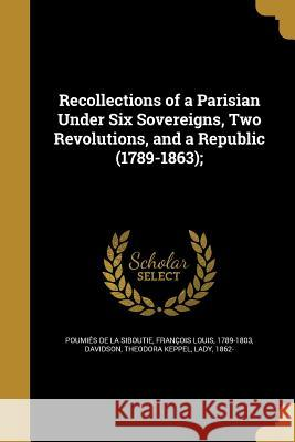 Recollections of a Parisian Under Six Sovereigns, Two Revolutions, and a Republic (1789-1863); Francois Louis Poumie Theodora Keppel Lady, 1862- Davidson 9781374277052