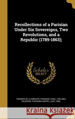 Recollections of a Parisian Under Six Sovereigns, Two Revolutions, and a Republic (1789-1863); Francois Louis Poumie Theodora Keppel Lady, 1862- Davidson 9781374277076