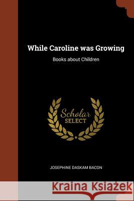 While Caroline Was Growing: Books about Children Josephine Daskam Bacon 9781374817791