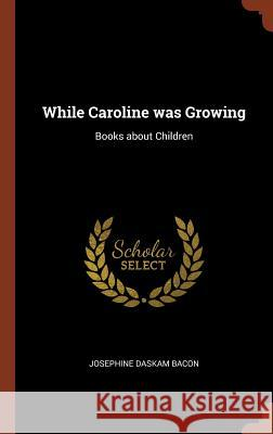 While Caroline Was Growing: Books about Children Josephine Daskam Bacon 9781374817807