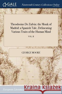 Theodosius de Zulvin: The Monk of Madrid: A Spanish Tale, Delineating Various Traits of the Human Mind; Vol. II George Moore 9781375234481