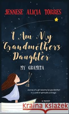 I Am My Grandmother's Daughter: My Gramita Jennese Alicia Torres Theodore Jayden Carvajal Victor Manuel Urbaez 9781386278221